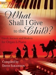 Lorenz  Sarandon D  What Shall I Give to the Child?  - Carols Ancient and Modern for Organ & Piano